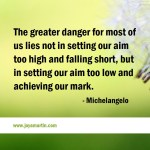 The greater danger for most of lies in setting our aim too low and achieving our mark.