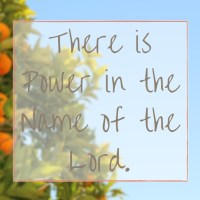 There is Power in the Name of the Lord.