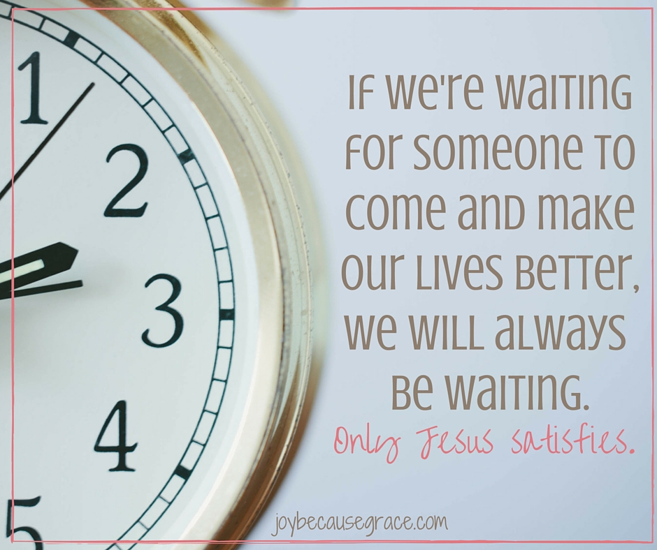 If we're waiting for something or someone to come and make our lives better, we will always be waiting. (1)