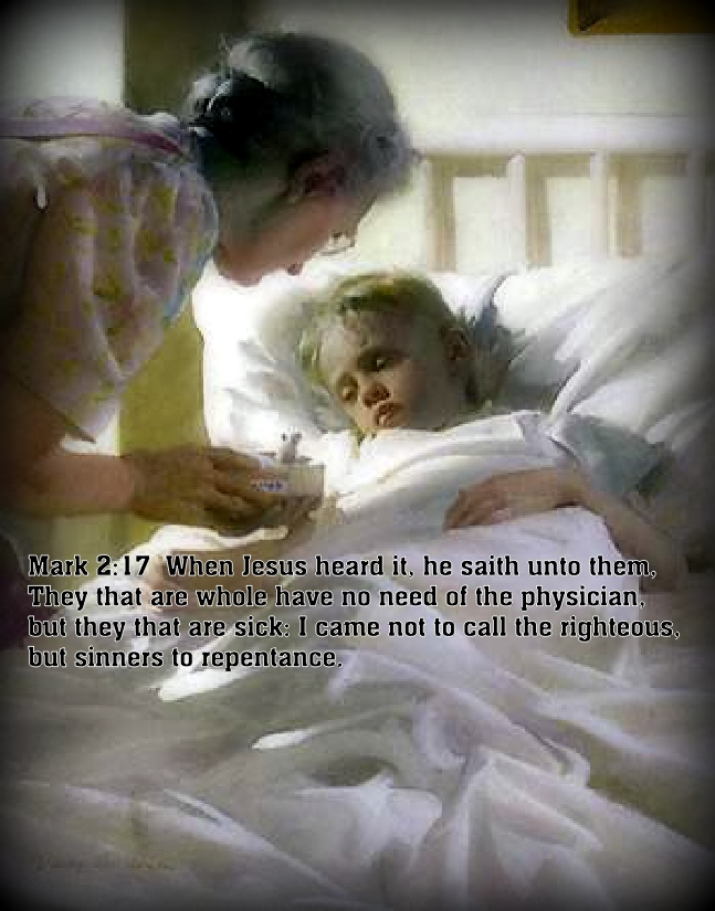 Mark 2:17 When Jesus heard it, he saith unto them, They that are whole have no need of the physician, but they that are sick: I came not to call the righteous, but sinners to repentance.