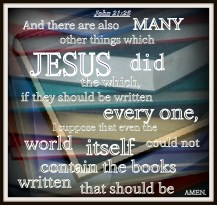 John 21:25 And there are also many other things which Jesus did, the which, if they should be written every one, I suppose that even the world itself could not contain the books that should be written. Amen.