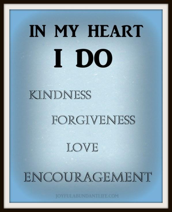 In my heart I do kindness, forgiveness, love, encouragment