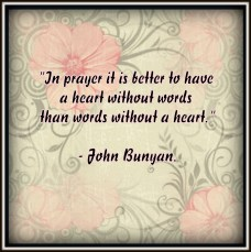 In prayer it is better to have a heart without words than words without a heartm ~John Bunyan