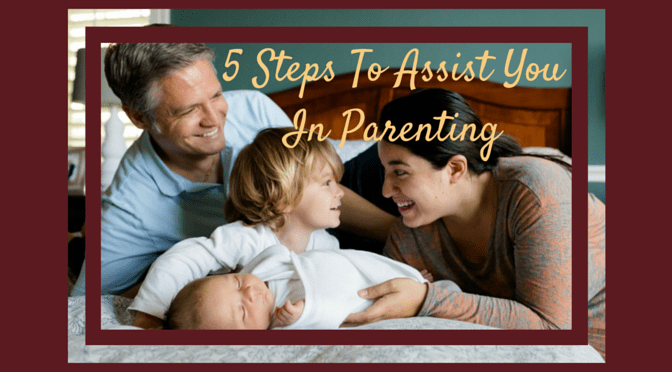 5 Steps to Assist you in Parenting