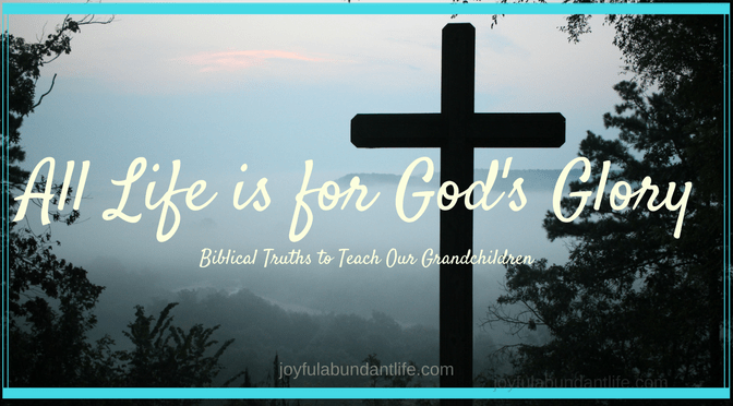 Instilling Biblical Truths Into My Grandchildren – All Life is for God's Glory