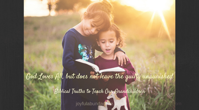 Instilling Biblical Truths Into My Grandchildren – God Loves All, but does not leave the guilty unpunished