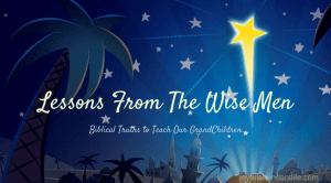 Lessons From the Wise Men – Instilling Biblical Truths Into My Grandchildren