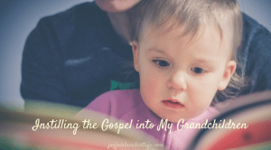 Instilling the Gospel Into My Grandchildren – Introduction