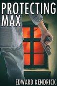 Protecting Max by Edward Kendrick