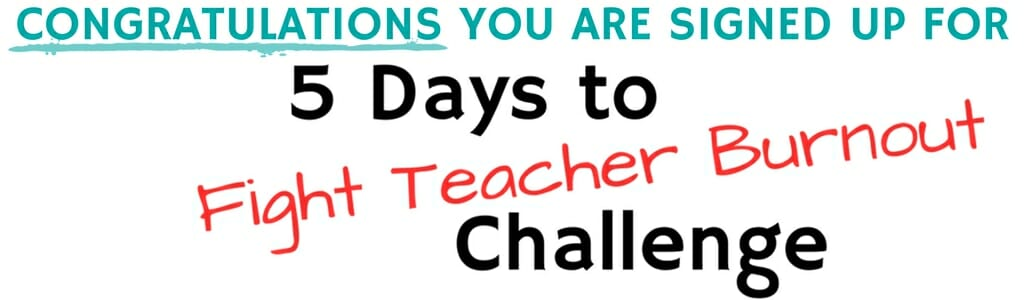Congratulations you are signed up for 5 days to fight teacher burnout challenge