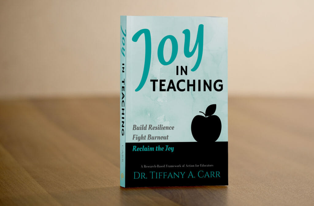 Joy in Teaching, Book by Dr. Tiffany A. Carr. Build Resilience, Fight Burnout, Reclaim the Joy in Teaching