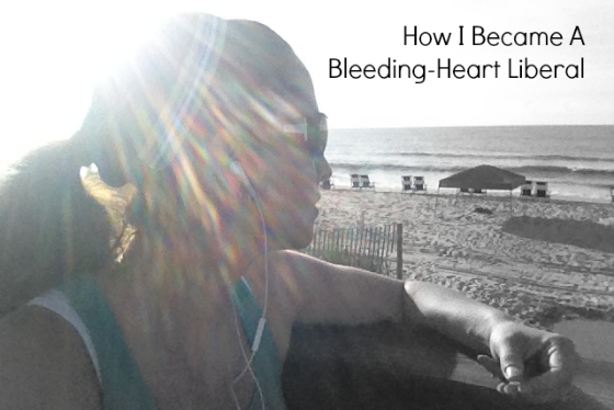 how I became a bleeding heart liberal
