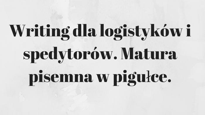 Writing dla logistyków i spedytorów. Matura pisemna w pigułce.