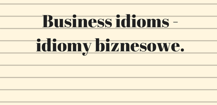 Business idioms – idiomy biznesowe.