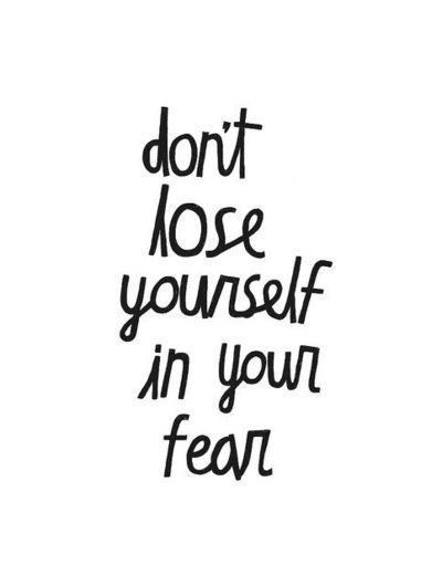 don't lose yourself in your fear / inspiring quotes and