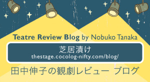 [ 芝居漬け] 田中伸子の観劇レビュー ブログ Theatre Review Blog by Nobuko Tanaka