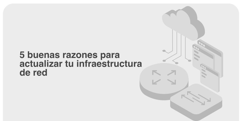 5 buenas razones para actualizar tu infraestructura de red
