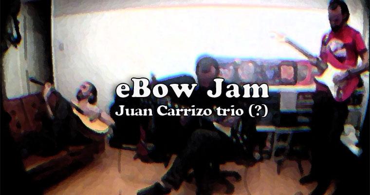 Juan Carrizo Trio (?) | eBow Jam