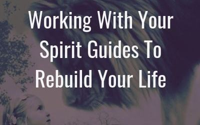 Working with your spirit guides to rebuild your life