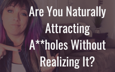 Are you naturally attracting toxic assholes without realizing it?