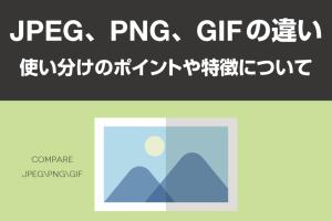 JPEG、PNG、GIFの違い【使い分けのポイントや特徴について】