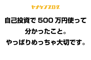 自己投資で500万円使って分かったこと。やっぱりめっちゃ大切です。