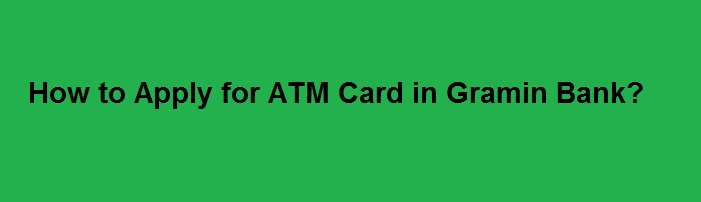How To Apply For Atm Card In Gramin Bank Complete Application Details