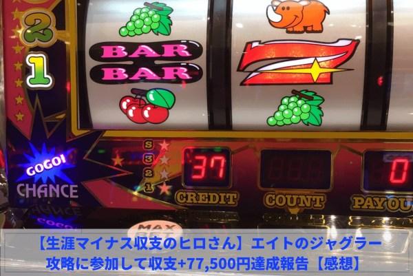 【生涯マイナス収支のヒロさん】エイトのジャグラー攻略に参加して収支+77,500円達成報告【感想】