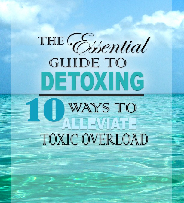 The Essential Guide to Detoxing | 10 Ways to Alleviate Toxic Overload