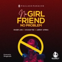 Paulash Panache ft Roger Lino, Shugavybz, Leeroy Afrika - No Girlfriend No Problem