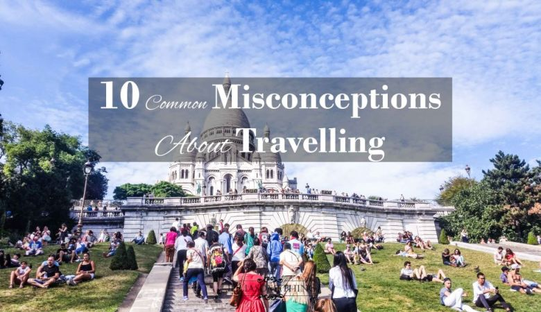 10 Common Misconceptions About Travelling