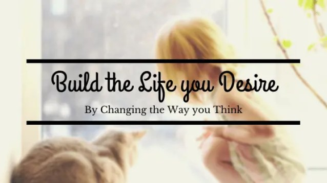 Build the Life you Desire by Changing the Way you think