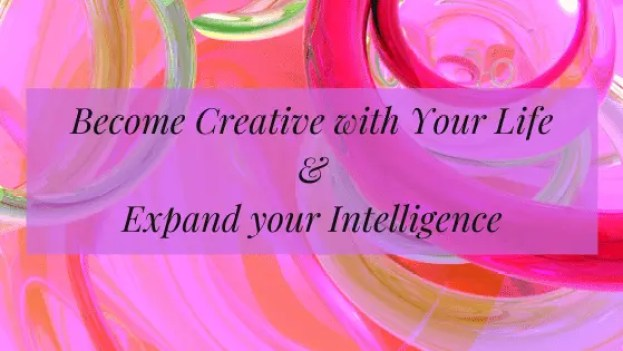 Becoming Creative with your Life, Expands your Intelligence