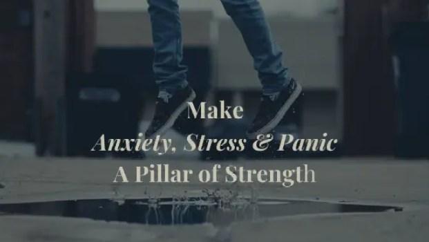 Make Anxiety, Panic & Stress a Pillar of Strength