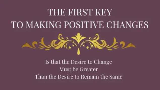 The-first-Key-To-making-positive-Changes. Is that the Desire to Change has to be Greater than the Desire to stay the same!
