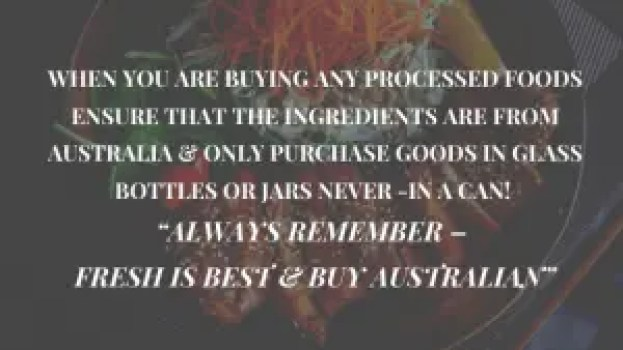 """When Buying Processed Foods ensure ingredients all from Australia & Always in a Jar or bottle """"Never in a Can"""""""