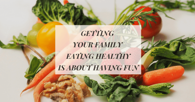Getting your Family to Eat Healthy is about Having Fun