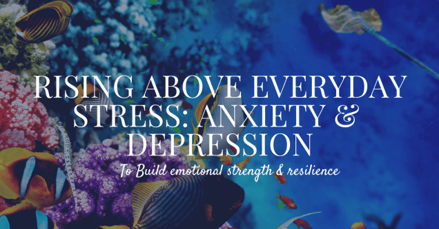Rising above Everyday Stress: anxiety & Depression