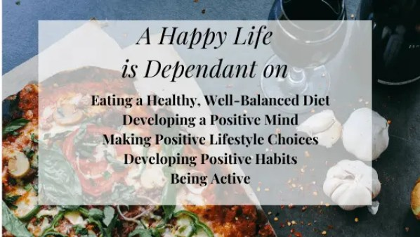 A Happy Life is dependant on - Eating a Healthy, Well-balanced Diet, Developing a Positive Mind, Making Positive Lifestyle Choices, Developing Positive Habits and Being Active