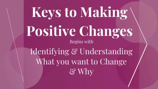 Keys to Making Positive Changes Begins with Identifying and Understanding What you want to Change and Why
