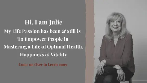 Hi, I am Julie, My Life Passion has been & still is   To Empower People in  Mastering a Life of Optimal Health, Happiness & Vitality