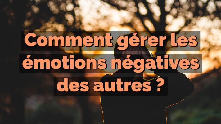 Comment gérer les émotions négatives des autres ?