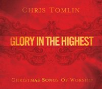 """""""Glory In The Highest: Christmas Songs Of Worship"""" - Christ Tomlin"""