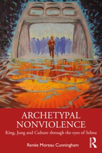 Archetypal Nonviolence Jung, King, and Culture Through the Eyes of Selma By Renée Moreau Cunningham