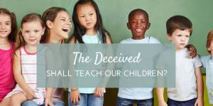 The Deceived Shall Teach our Children?