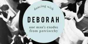 Dancing with Deborah: My Exodus from Patriarchy to The Liberation of Women