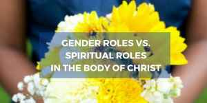 Gender Roles vs. Spiritual Roles in the Body of Christ