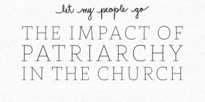 Let My People Go: The Impact of Patriarchy in the Church