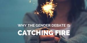 "Why the Gender Debate is ""Catching Fire"""
