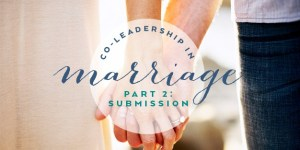 Co-Leadership in Marriage: Let's Talk about Submission